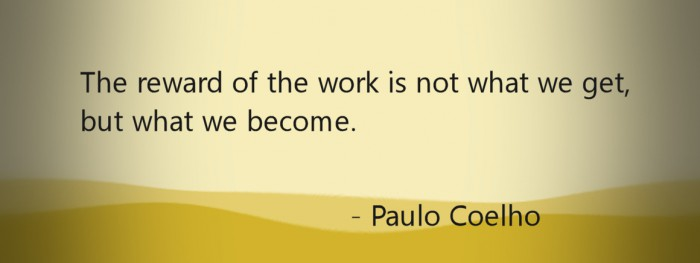 The reward of the work is what we become